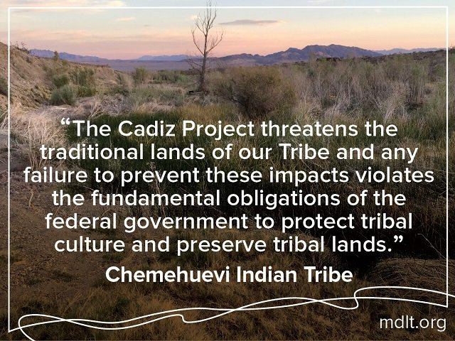 """The Cadiz Project threatens the traditional lands of our Tribe and any failure to prevent these impacts violates the fundamental obligations of the federal government to protect tribal culture and preserve tribal lands"" Chemehuevi Indian Tribe"